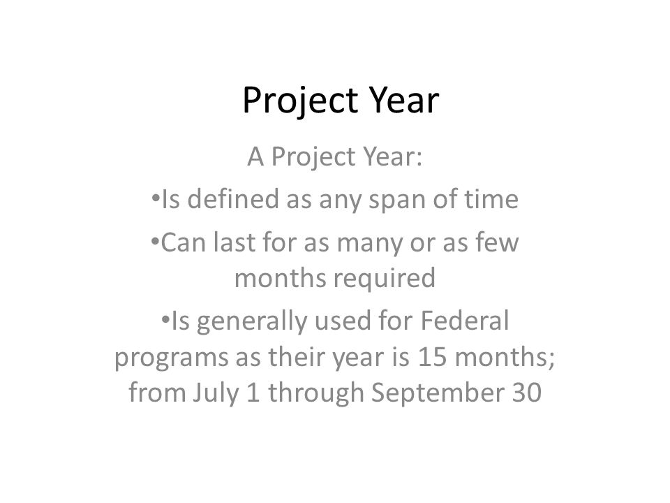Project Year A Project Year: Is defined as any span of time Can last for as many or as few months required Is generally used for Federal programs as their year is 15 months; from July 1 through September 30
