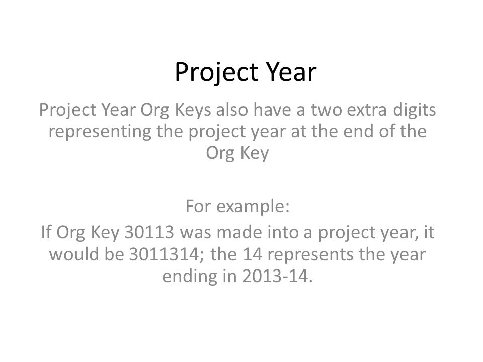Project Year Project Year Org Keys also have a two extra digits representing the project year at the end of the Org Key For example: If Org Key 30113 was made into a project year, it would be 3011314; the 14 represents the year ending in 2013-14.