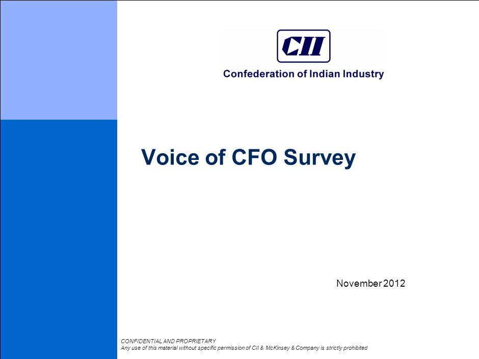 Voice of CFO Survey November 2012 CONFIDENTIAL AND PROPRIETARY Any use of this material without specific permission of CII & McKinsey & Company is strictly prohibited