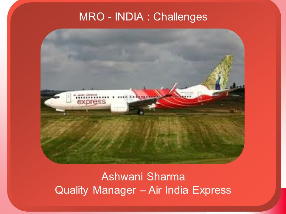 MRO - INDIA : Challenges Ashwani Sharma Quality Manager – AI Express Flight of Foreign Exchange Estimated cost of 'C' check = USD100,000 Total outgo for 160 'C' checks outsourced would be an astronomical sum of USD 16 Million per annum.