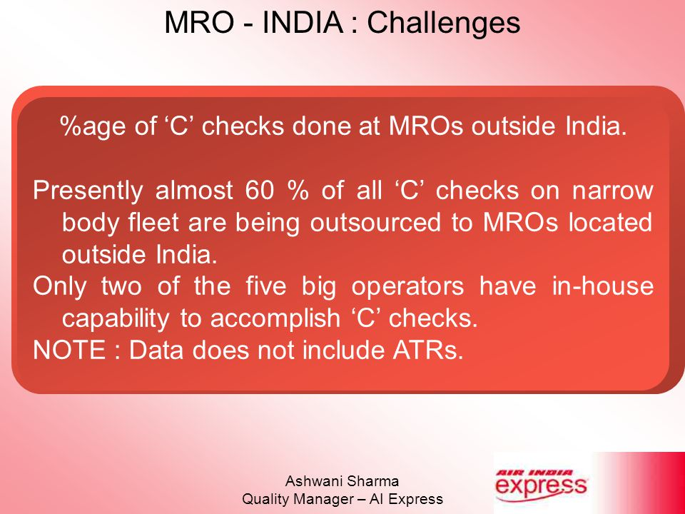 MRO - INDIA : Challenges Ashwani Sharma Quality Manager – AI Express %age of 'C' checks done at MROs outside India. Presently almost 60 % of all 'C' c