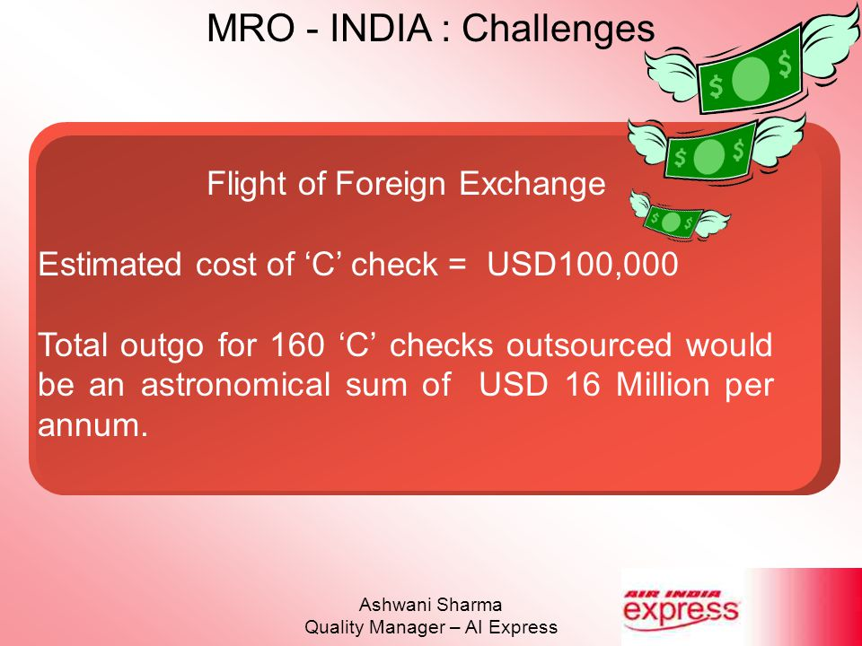 MRO - INDIA : Challenges Ashwani Sharma Quality Manager – AI Express Flight of Foreign Exchange Estimated cost of 'C' check = USD100,000 Total outgo f