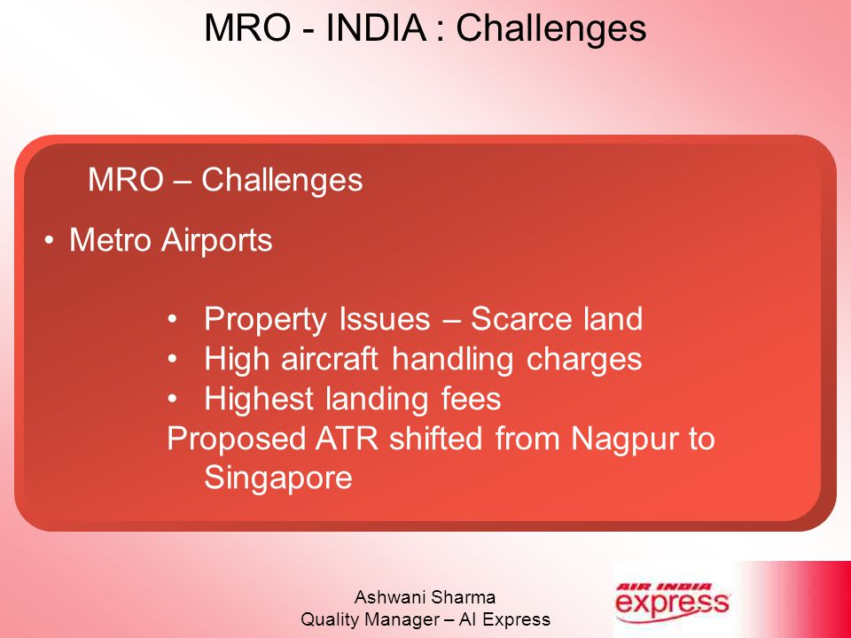 MRO - INDIA : Challenges Ashwani Sharma Quality Manager – AI Express MRO – Challenges Metro Airports Property Issues – Scarce land High aircraft handl