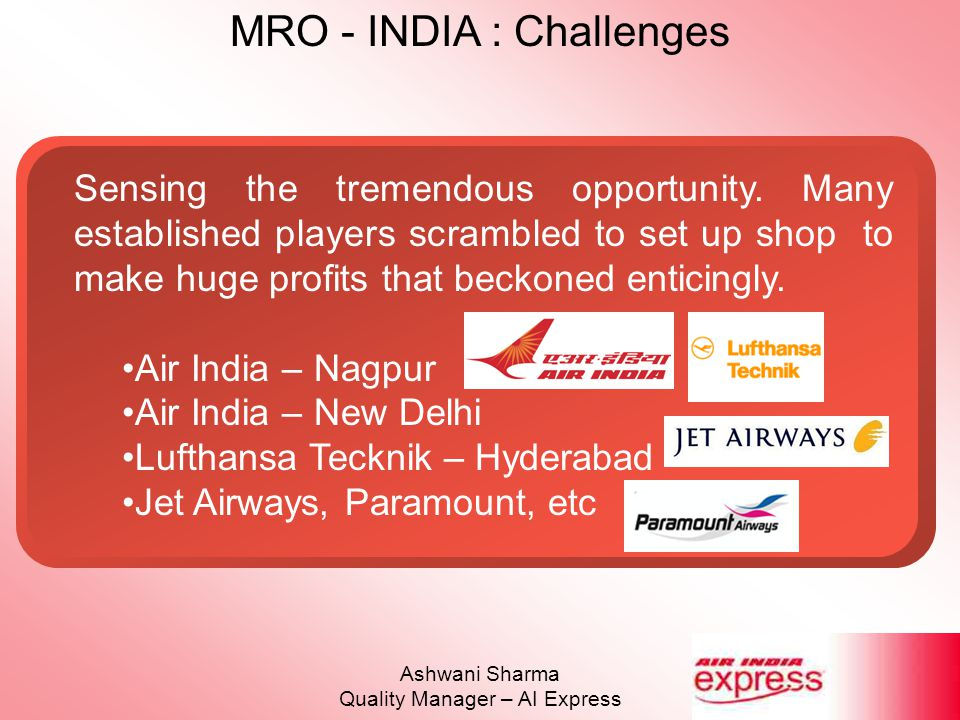 MRO - INDIA : Challenges Ashwani Sharma Quality Manager – AI Express MRO – Challenges Non – Metro Airports Lack of Infrastructure No direct flights from USA or Europe