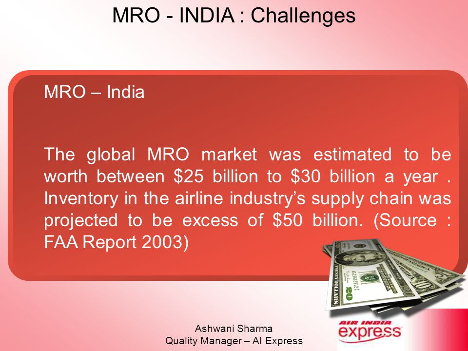 MRO - INDIA : Challenges Ashwani Sharma Quality Manager – AI Express MRO – India One of the major factors that influenced the decision of established players to set up MROs in India was, of course, abundant supply of highly skilled, English language proficient and eminently competitive manpower.