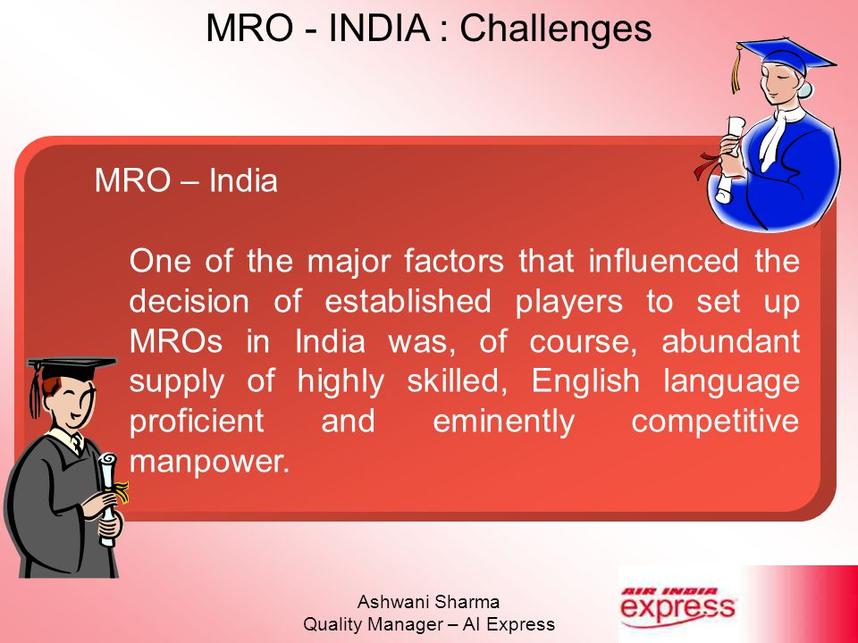 MRO - INDIA : Challenges Ashwani Sharma Quality Manager – AI Express MRO – Challenges Infrastructure Lack of specialised infrastructure (Eg : Dedicated painting hangars, L/G Retraction Check Bays etc.) Cost / Turn-around time overruns Reduction in capability scope