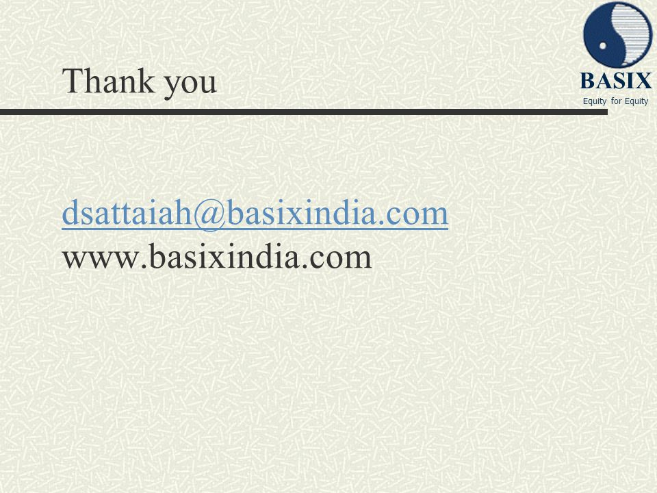 BASIX Equity for Equity Thank you dsattaiah@basixindia.com www.basixindia.com dsattaiah@basixindia.com