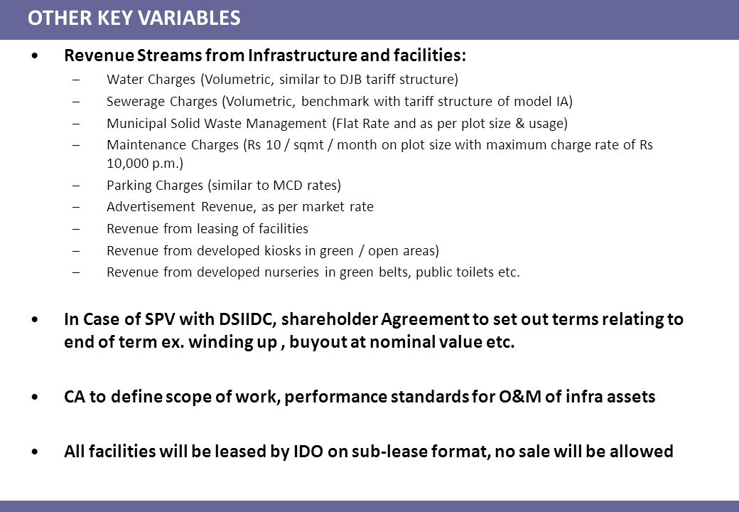 OTHER KEY VARIABLES Revenue Streams from Infrastructure and facilities: –Water Charges (Volumetric, similar to DJB tariff structure) –Sewerage Charges (Volumetric, benchmark with tariff structure of model IA) –Municipal Solid Waste Management (Flat Rate and as per plot size & usage) –Maintenance Charges (Rs 10 / sqmt / month on plot size with maximum charge rate of Rs 10,000 p.m.) –Parking Charges (similar to MCD rates) –Advertisement Revenue, as per market rate –Revenue from leasing of facilities –Revenue from developed kiosks in green / open areas) –Revenue from developed nurseries in green belts, public toilets etc.