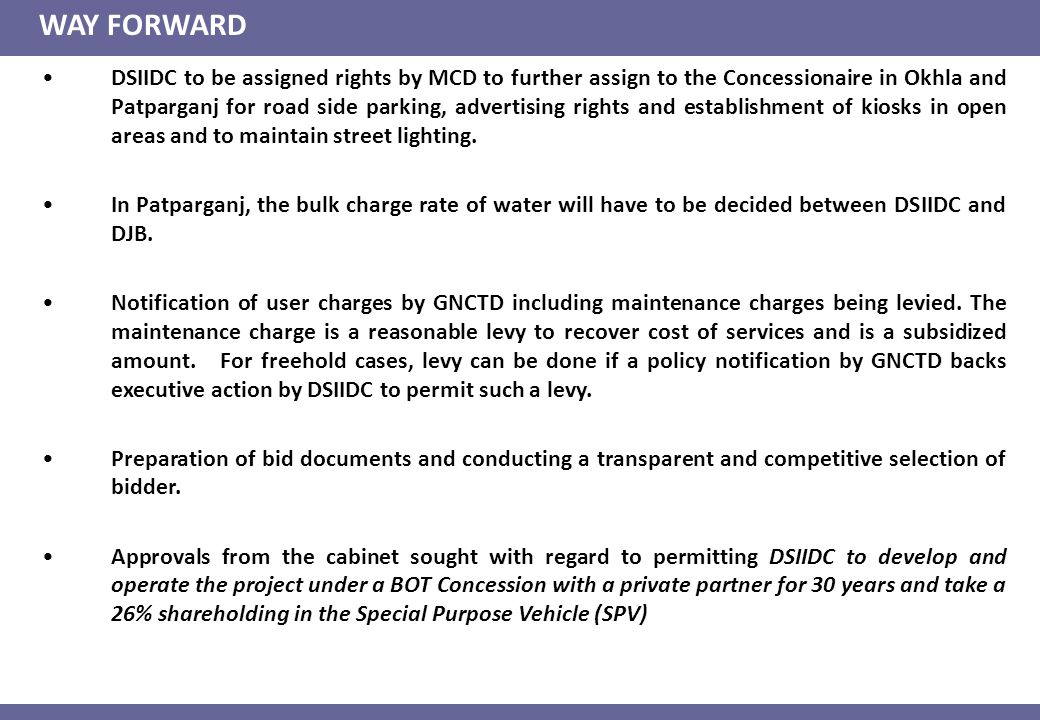 WAY FORWARD DSIIDC to be assigned rights by MCD to further assign to the Concessionaire in Okhla and Patparganj for road side parking, advertising rights and establishment of kiosks in open areas and to maintain street lighting.