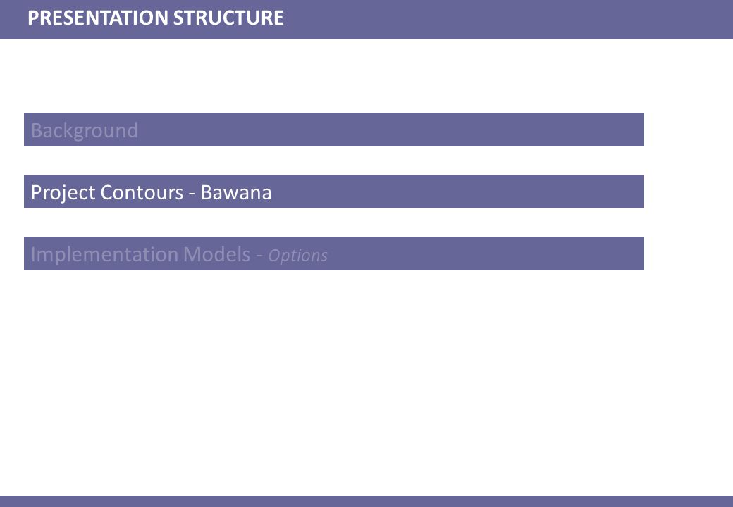 Background PRESENTATION STRUCTURE Project Contours - Bawana Implementation Models - Options