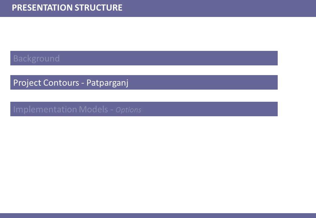 Background PRESENTATION STRUCTURE Project Contours - Patparganj Implementation Models - Options