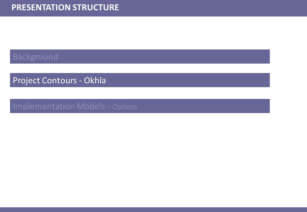 Background PRESENTATION STRUCTURE Project Contours - Okhla Implementation Models - Options