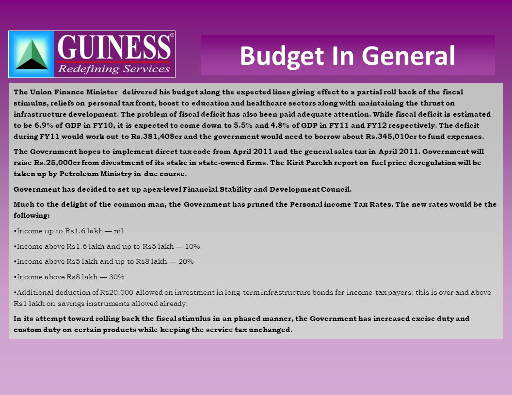 Budget In General The Union Finance Minister delivered his budget along the expected lines giving effect to a partial roll back of the fiscal stimulus, reliefs on personal tax front, boost to education and healthcare sectors along with maintaining the thrust on infrastructure development.