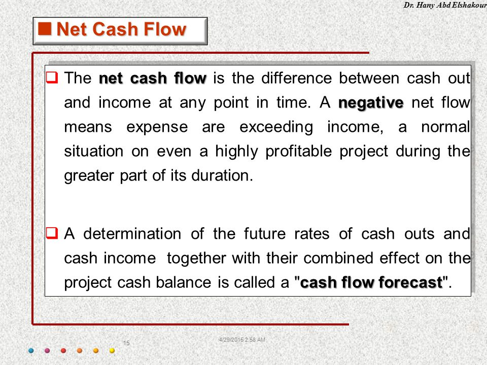 Dr. Hany Abd Elshakour 4/29/2015 3:00 AM 15 net cash flow negative  The net cash flow is the difference between cash out and income at any point in t