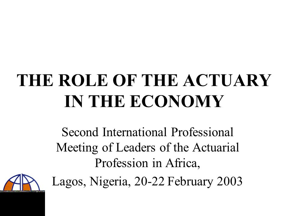 THE ROLE OF THE ACTUARY IN THE ECONOMY Second International Professional Meeting of Leaders of the Actuarial Profession in Africa, Lagos, Nigeria, 20-