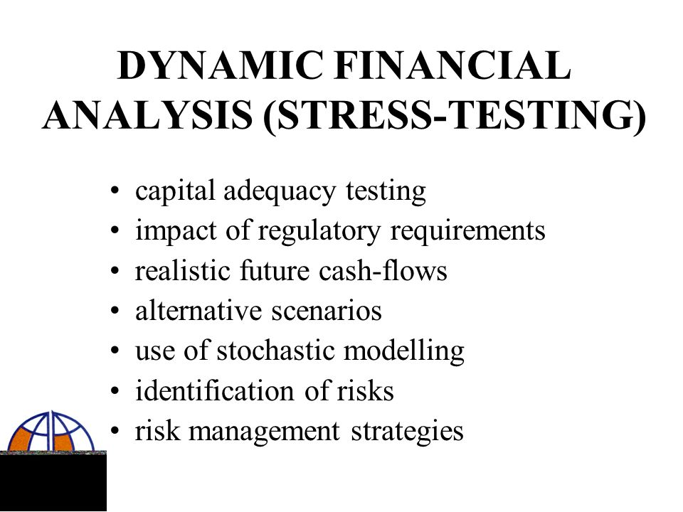 DYNAMIC FINANCIAL ANALYSIS (STRESS-TESTING) capital adequacy testing impact of regulatory requirements realistic future cash-flows alternative scenari