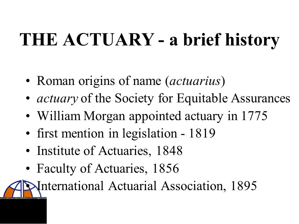 THE ACTUARY - a brief history Roman origins of name (actuarius) actuary of the Society for Equitable Assurances William Morgan appointed actuary in 17