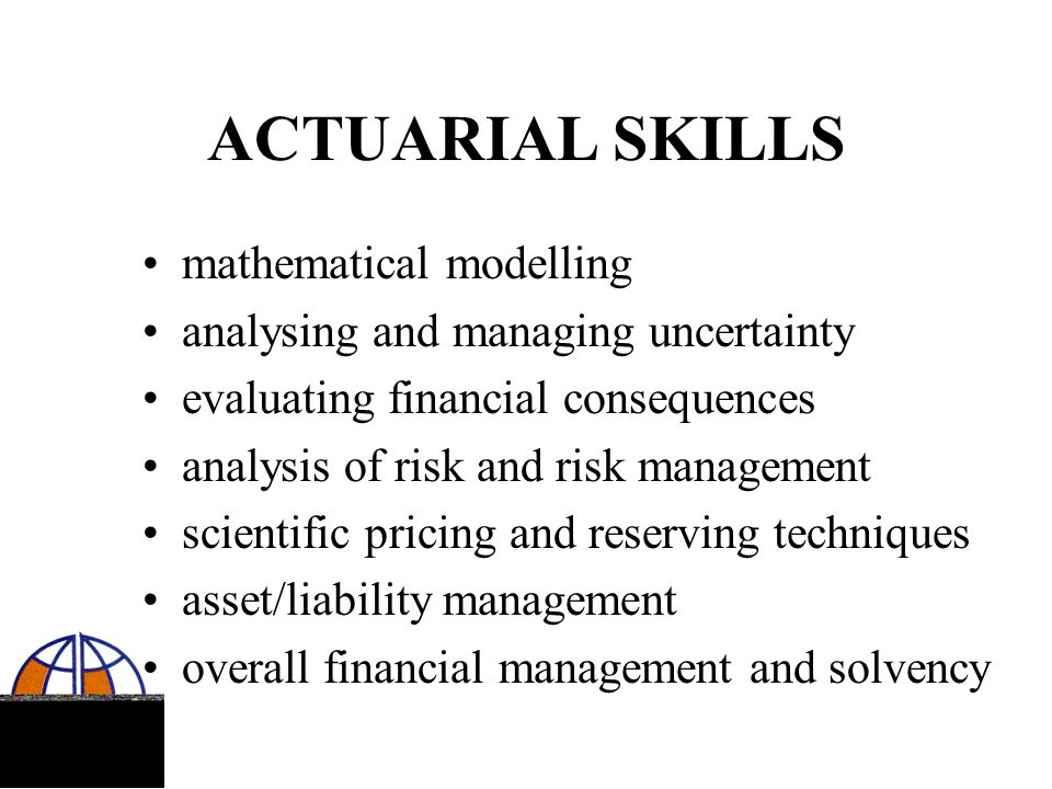 MAJOR FIELDS OF ACTUARIAL WORK life insurance general insurance pensions investments health care financing social security corporate finance risk management banking government service regulation education