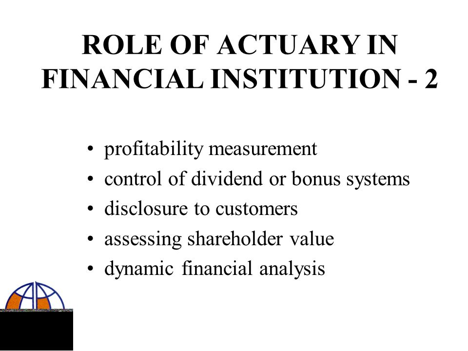 ROLE OF APPOINTED ACTUARY adviser to Board and senior management responsible for assets as well as liabilities continuous financial monitoring annual valuation of assets and liabilities hot line to supervisor in case of difficulties operating under professional standards
