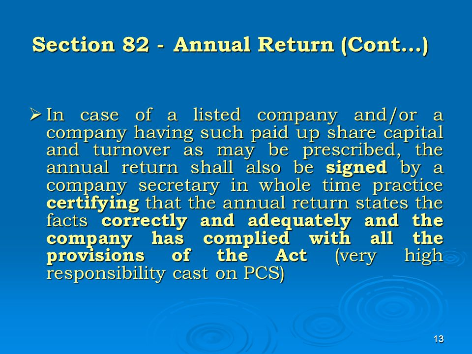 13 Section 82 -Annual Return (Cont…)  In case of a listed company and/or a company having such paid up share capital and turnover as may be prescribe