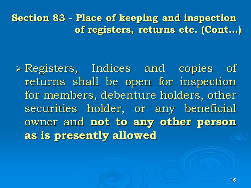 16 Section 83 - Place of keeping and inspection of registers, returns etc. (Cont…)  Registers, Indices and copies of returns shall be open for inspec