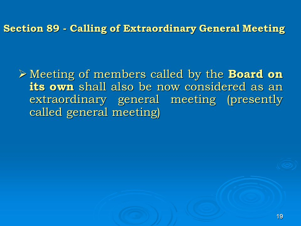 19 Section 89 - Calling of Extraordinary General Meeting  Meeting of members called by the Board on its own shall also be now considered as an extrao