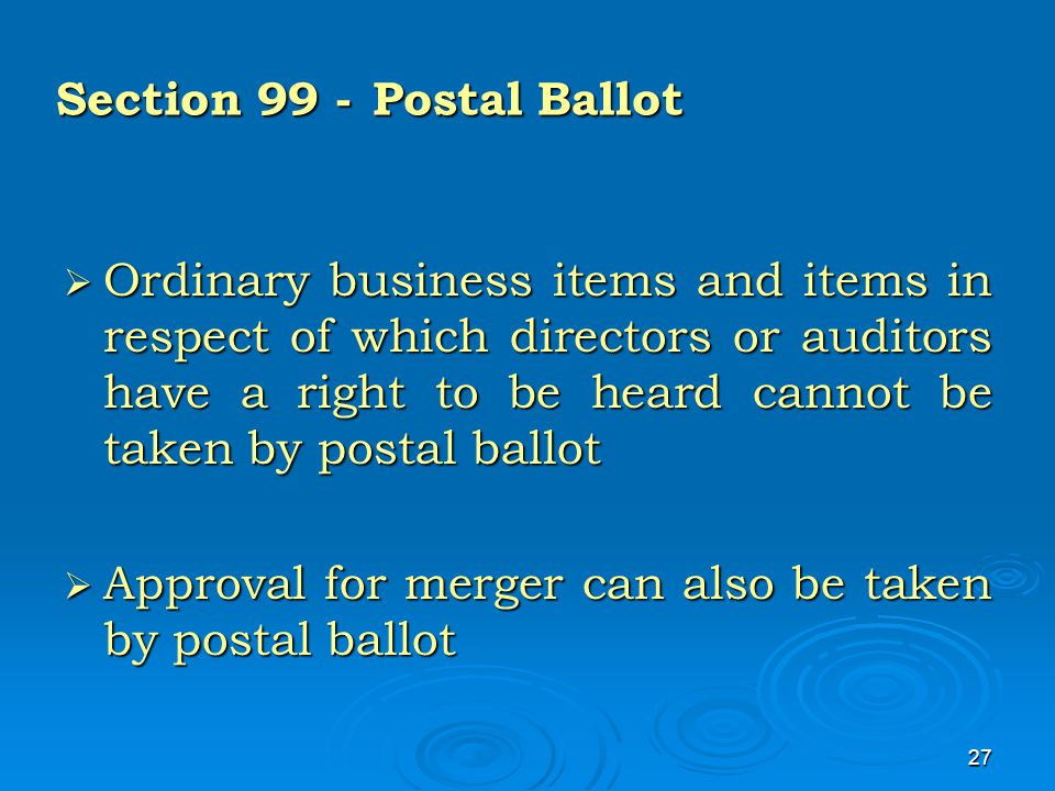 27 Section 99 -Postal Ballot  Ordinary business items and items in respect of which directors or auditors have a right to be heard cannot be taken by