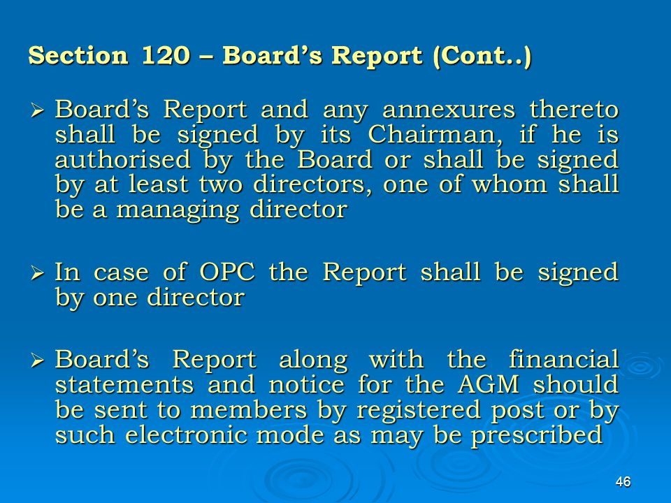 46 Section 120 – Board's Report (Cont..)  Board's Report and any annexures thereto shall be signed by its Chairman, if he is authorised by the Board