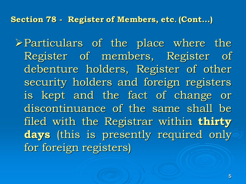 5 Section 78 - Register of Members, etc. (Cont…)  Particulars of the place where the Register of members, Register of debenture holders, Register of