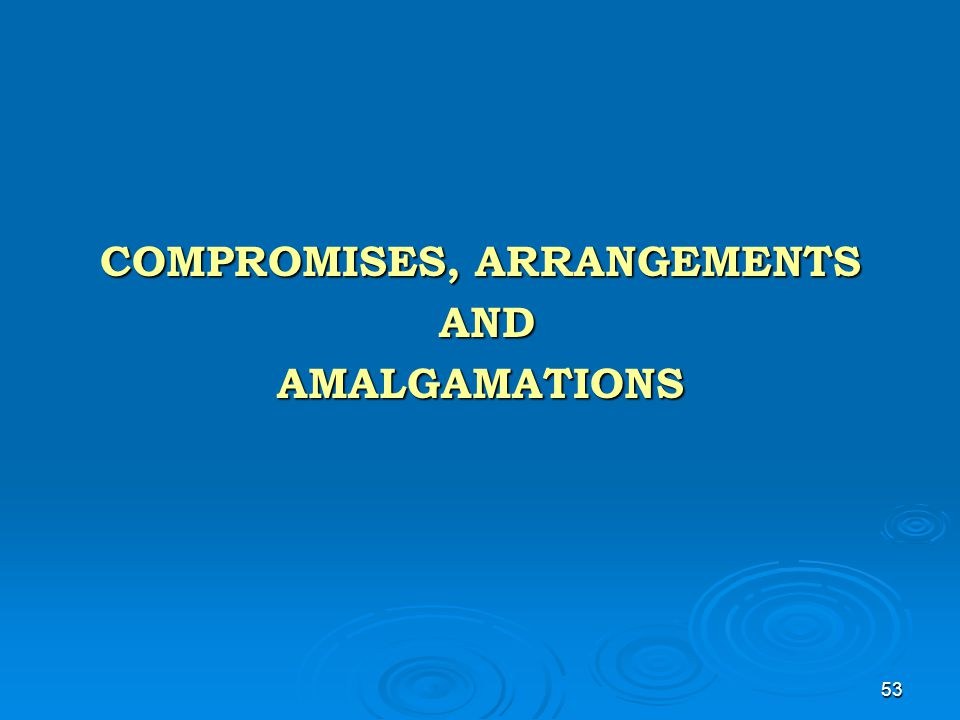 53 COMPROMISES, ARRANGEMENTS AND ANDAMALGAMATIONS