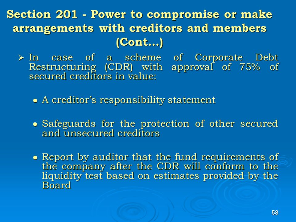 58 Section 201 - Power to compromise or make arrangements with creditors and members (Cont…)  In case of a scheme of Corporate Debt Restructuring (CD