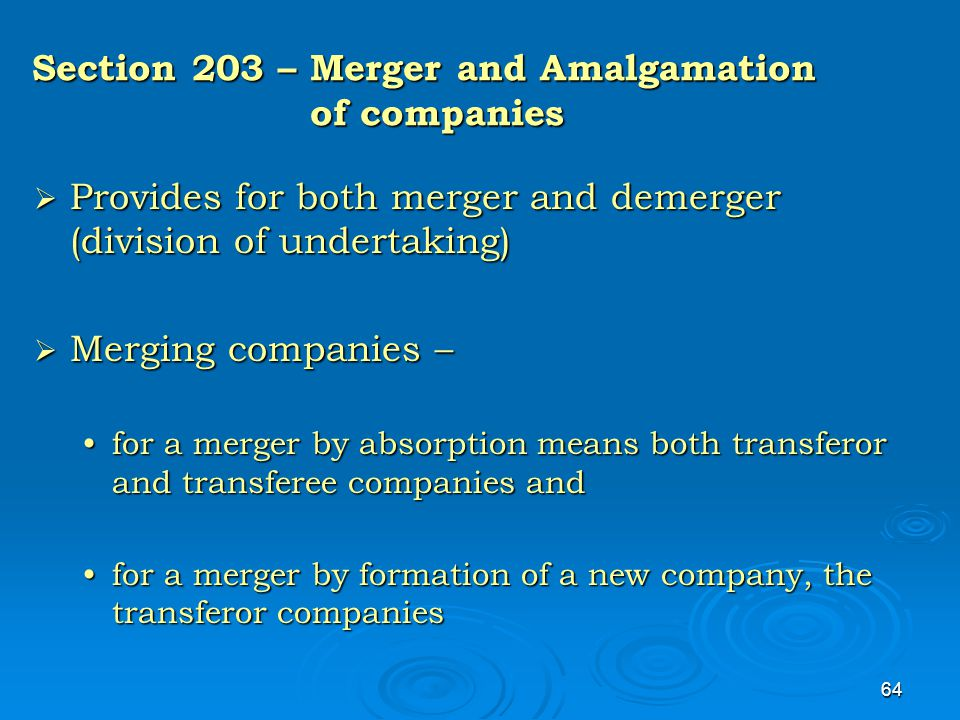 64 Section 203 – Merger and Amalgamation of companies  Provides for both merger and demerger (division of undertaking)  Merging companies – for a me
