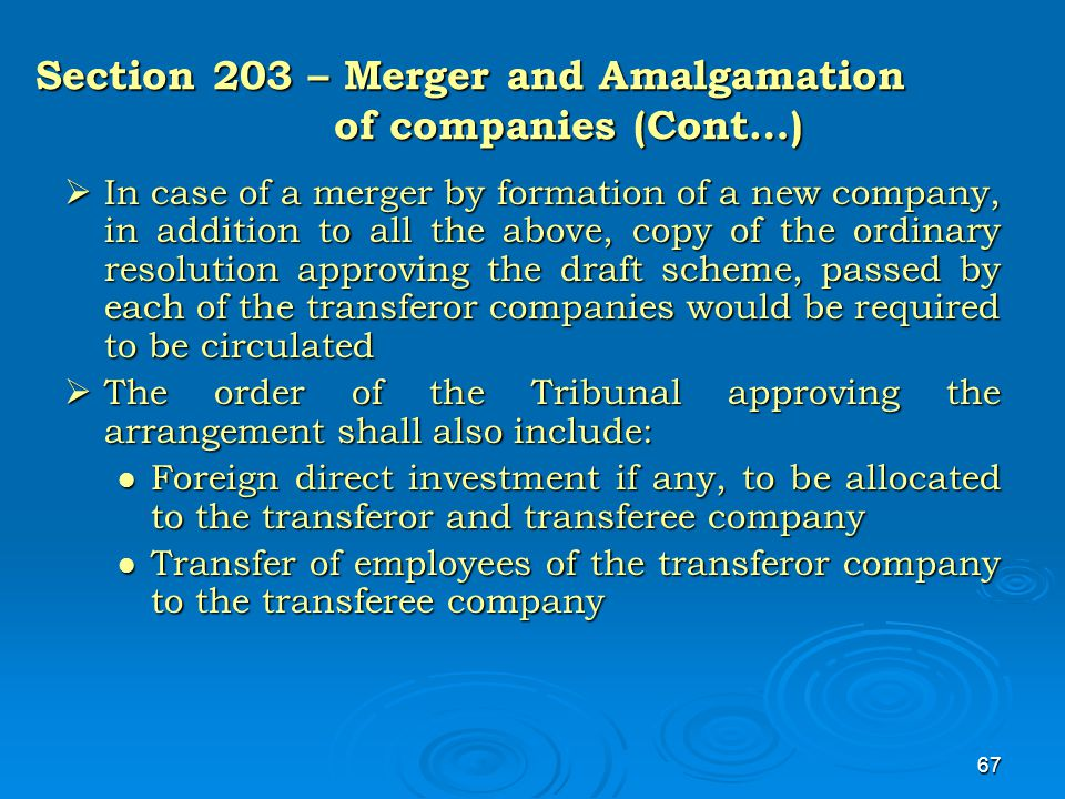 67 Section 203 – Merger and Amalgamation of companies (Cont…)  In case of a merger by formation of a new company, in addition to all the above, copy