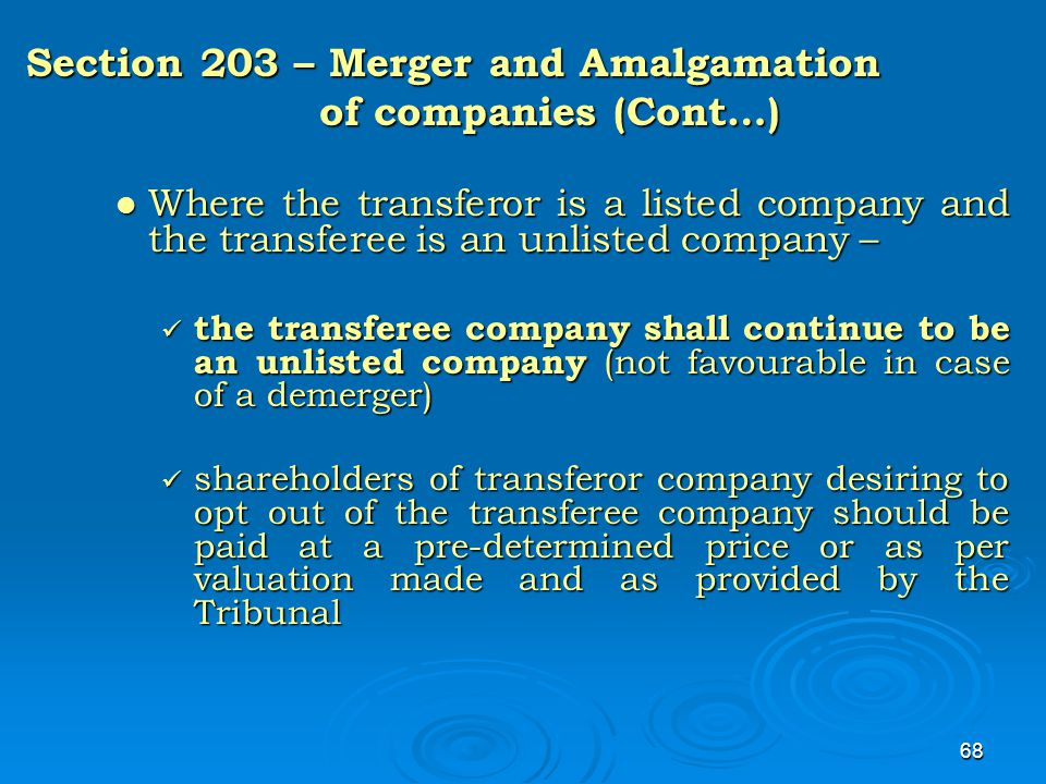 68 Section 203 – Merger and Amalgamation of companies (Cont…) Where the transferor is a listed company and the transferee is an unlisted company – Whe
