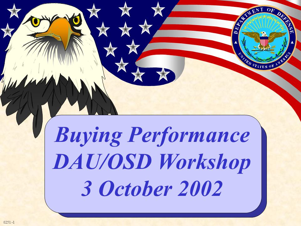 0251 -1 Buying Performance DAU/OSD Workshop 3 October 2002