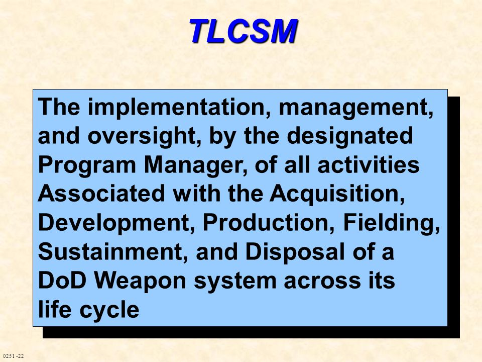 0251 -22TLCSM The implementation, management, and oversight, by the designated Program Manager, of all activities Associated with the Acquisition, Development, Production, Fielding, Sustainment, and Disposal of a DoD Weapon system across its life cycle