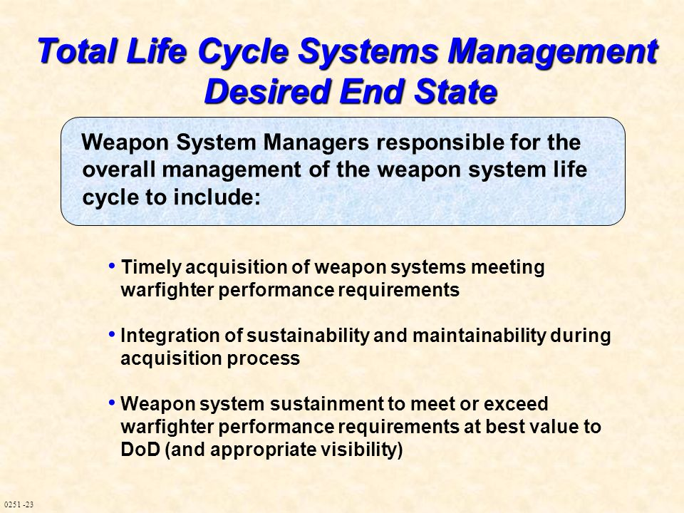 0251 -23 Total Life Cycle Systems Management Desired End State Weapon System Managers responsible for the overall management of the weapon system life