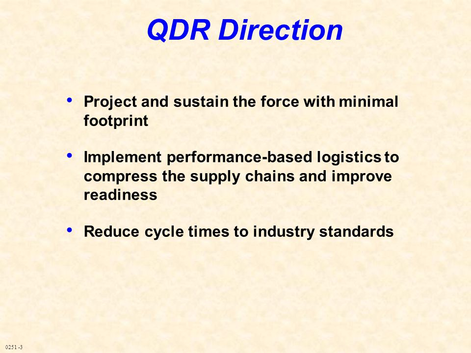 0251 -3 QDR Direction Project and sustain the force with minimal footprint Implement performance-based logistics to compress the supply chains and imp