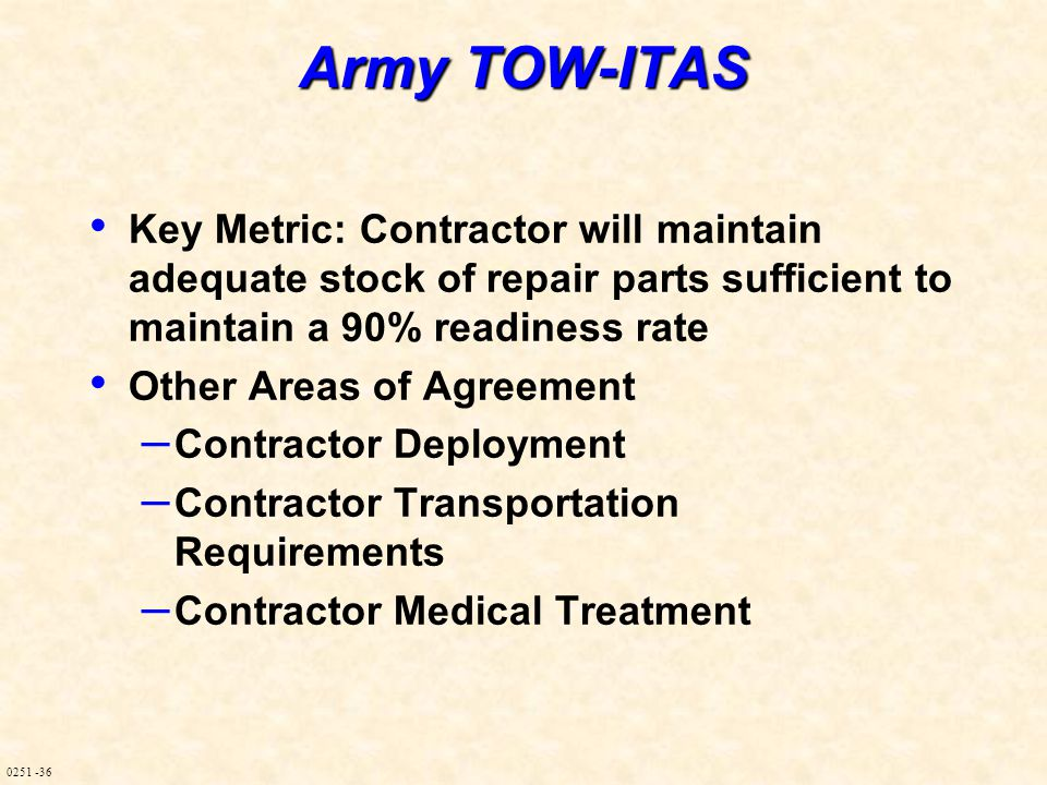 0251 -36 Army TOW-ITAS Key Metric: Contractor will maintain adequate stock of repair parts sufficient to maintain a 90% readiness rate Other Areas of Agreement – Contractor Deployment – Contractor Transportation Requirements – Contractor Medical Treatment