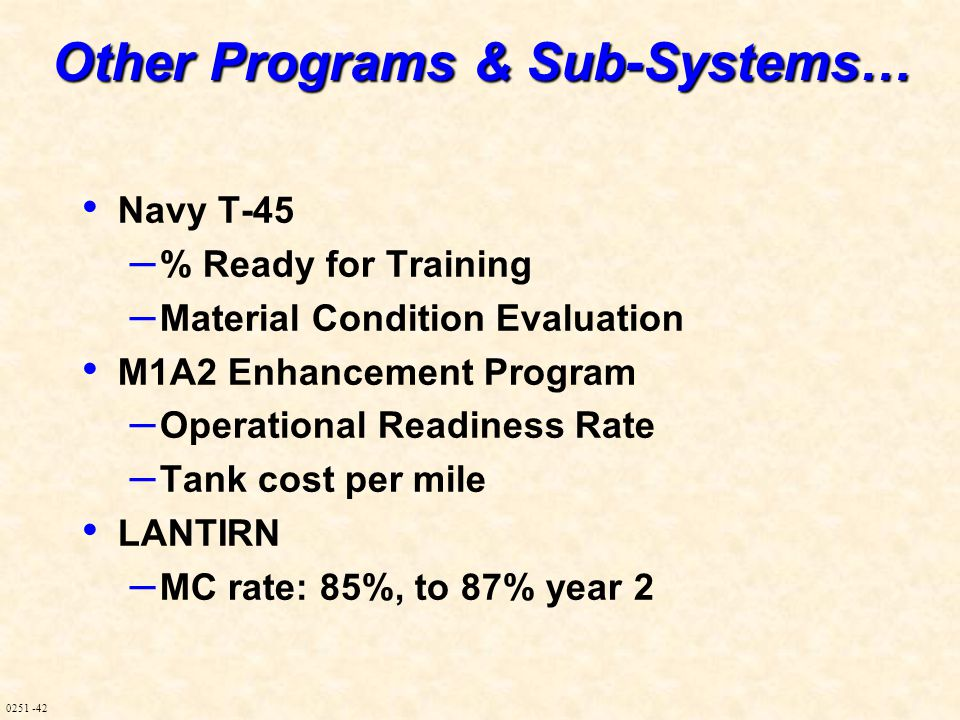 0251 -42 Other Programs & Sub-Systems… Navy T-45 – % Ready for Training – Material Condition Evaluation M1A2 Enhancement Program – Operational Readine