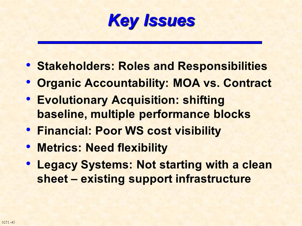 0251 -43 Key Issues Stakeholders: Roles and Responsibilities Organic Accountability: MOA vs. Contract Evolutionary Acquisition: shifting baseline, mul