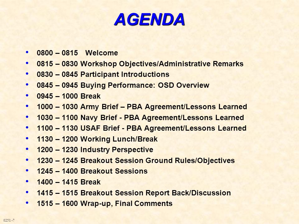 0251 -7AGENDA 0800 – 0815Welcome 0815 – 0830 Workshop Objectives/Administrative Remarks 0830 – 0845 Participant Introductions 0845 – 0945 Buying Performance: OSD Overview 0945 – 1000 Break 1000 – 1030 Army Brief – PBA Agreement/Lessons Learned 1030 – 1100 Navy Brief - PBA Agreement/Lessons Learned 1100 – 1130 USAF Brief - PBA Agreement/Lessons Learned 1130 – 1200 Working Lunch/Break 1200 – 1230 Industry Perspective 1230 – 1245 Breakout Session Ground Rules/Objectives 1245 – 1400 Breakout Sessions 1400 – 1415 Break 1415 – 1515 Breakout Session Report Back/Discussion 1515 – 1600 Wrap-up, Final Comments