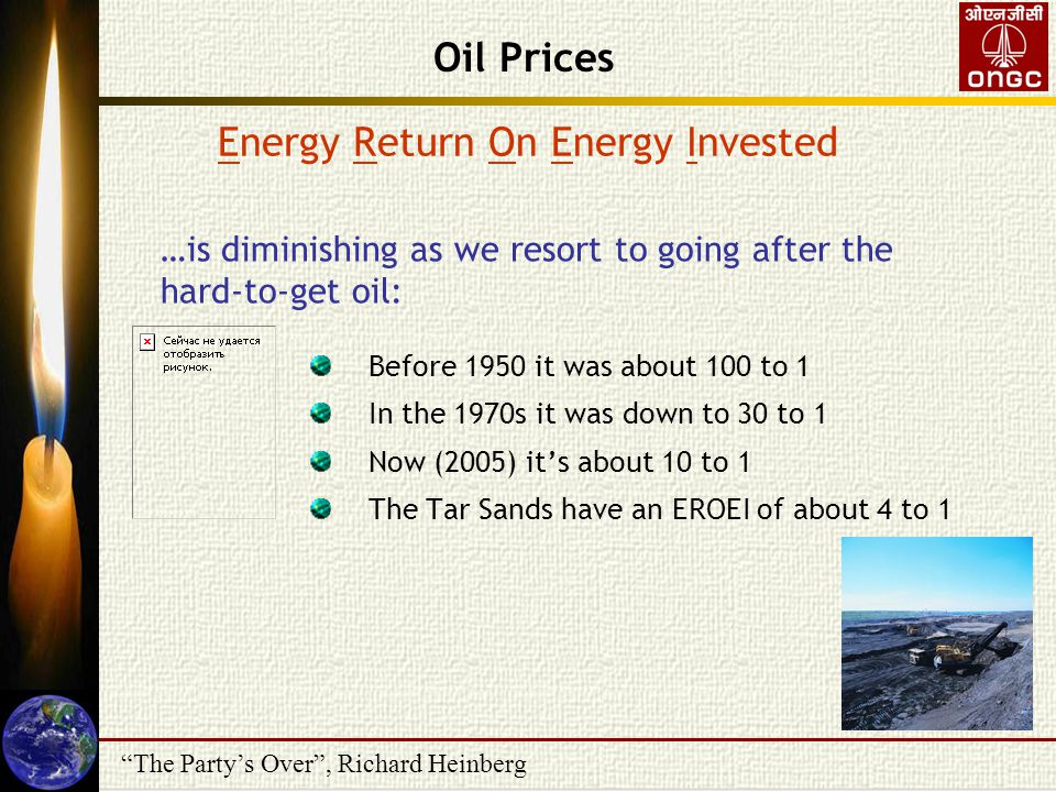 The Party's Over , Richard Heinberg …is diminishing as we resort to going after the hard-to-get oil: Energy Return On Energy Invested Before 1950 it was about 100 to 1 In the 1970s it was down to 30 to 1 Now (2005) it's about 10 to 1 The Tar Sands have an EROEI of about 4 to 1 Oil Prices