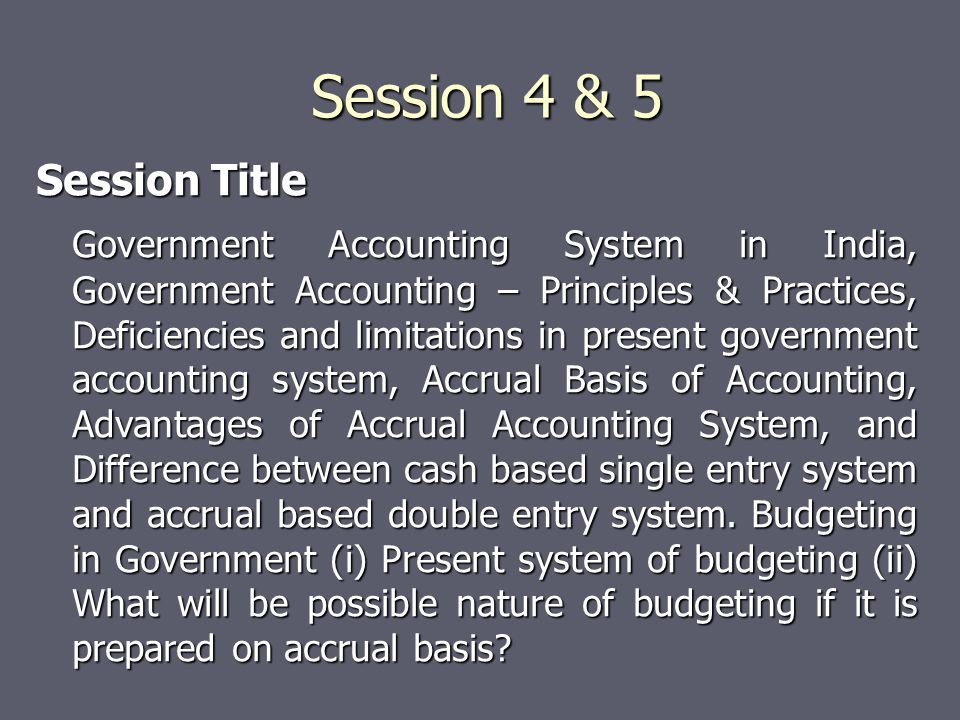 Session 4 & 5 Session Title Government Accounting System in India, Government Accounting – Principles & Practices, Deficiencies and limitations in present government accounting system, Accrual Basis of Accounting, Advantages of Accrual Accounting System, and Difference between cash based single entry system and accrual based double entry system.