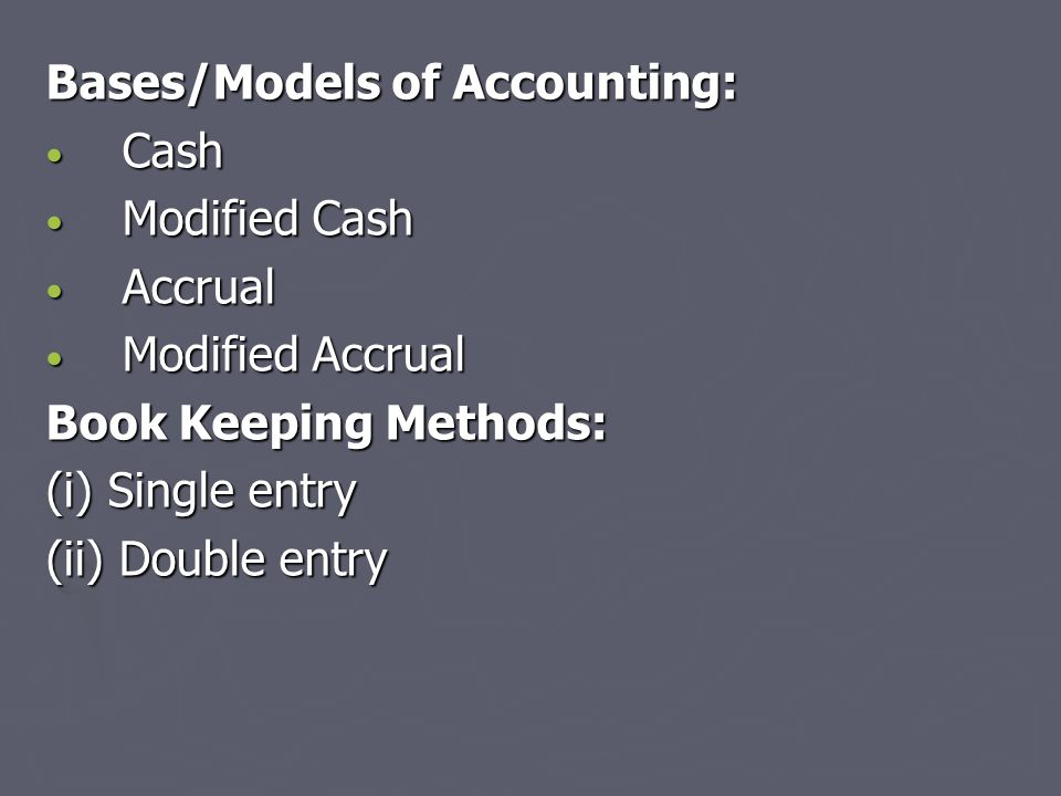 Bases/Models of Accounting: Cash Cash Modified Cash Modified Cash Accrual Accrual Modified Accrual Modified Accrual Book Keeping Methods: (i) Single e