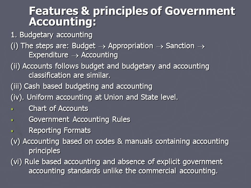 Features & principles of Government Accounting: 1. Budgetary accounting (i) The steps are: Budget  Appropriation  Sanction  Expenditure  Accountin