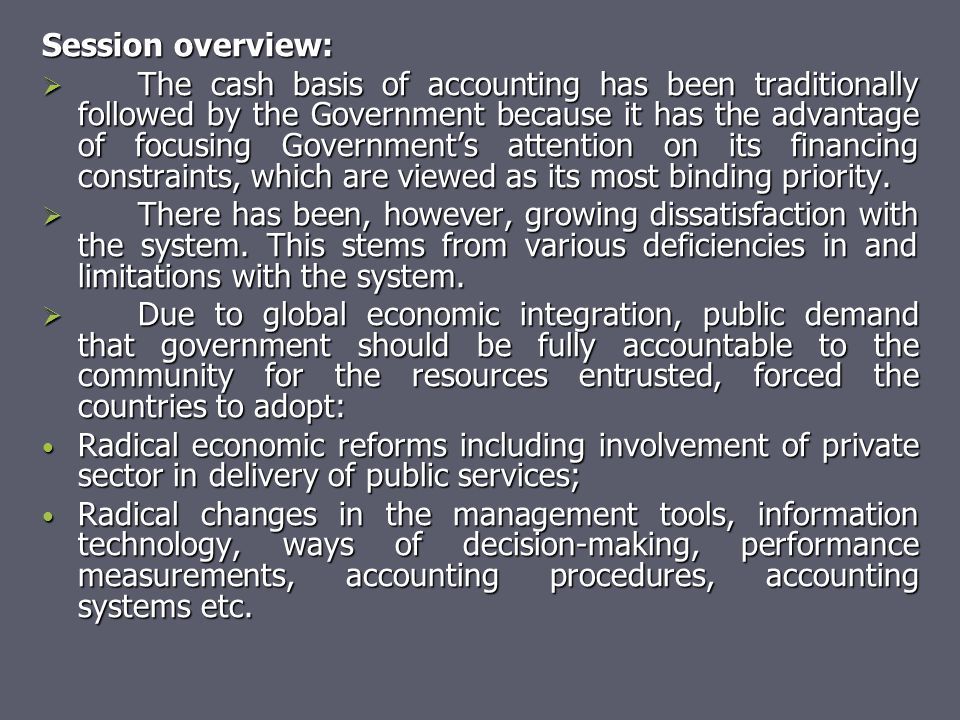 Session overview:  The cash basis of accounting has been traditionally followed by the Government because it has the advantage of focusing Government
