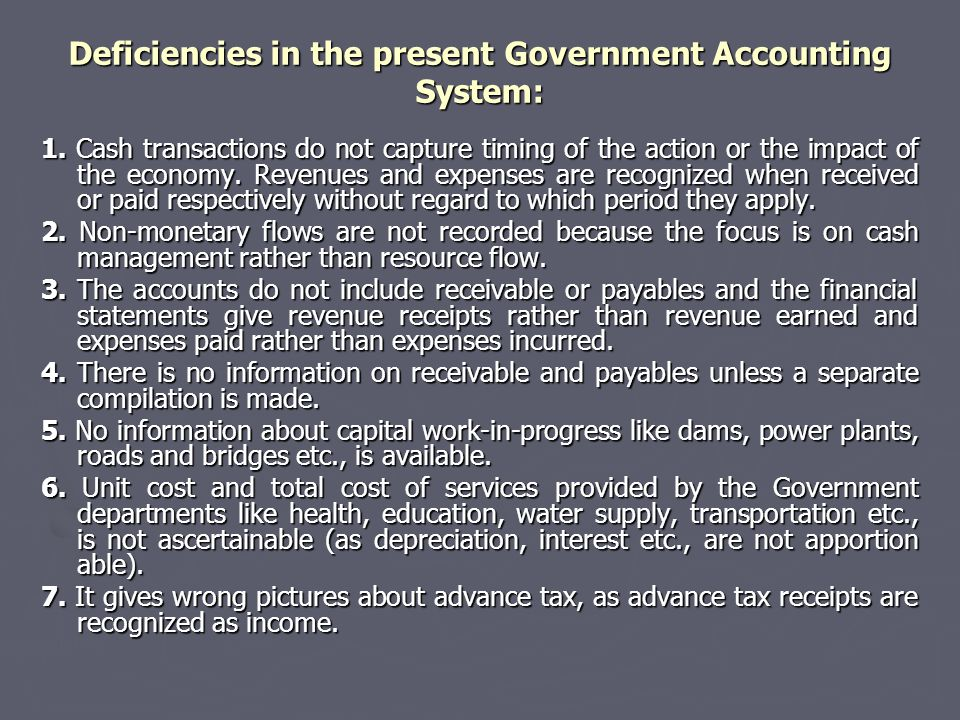 Deficiencies in the present Government Accounting System: 1. Cash transactions do not capture timing of the action or the impact of the economy. Reven