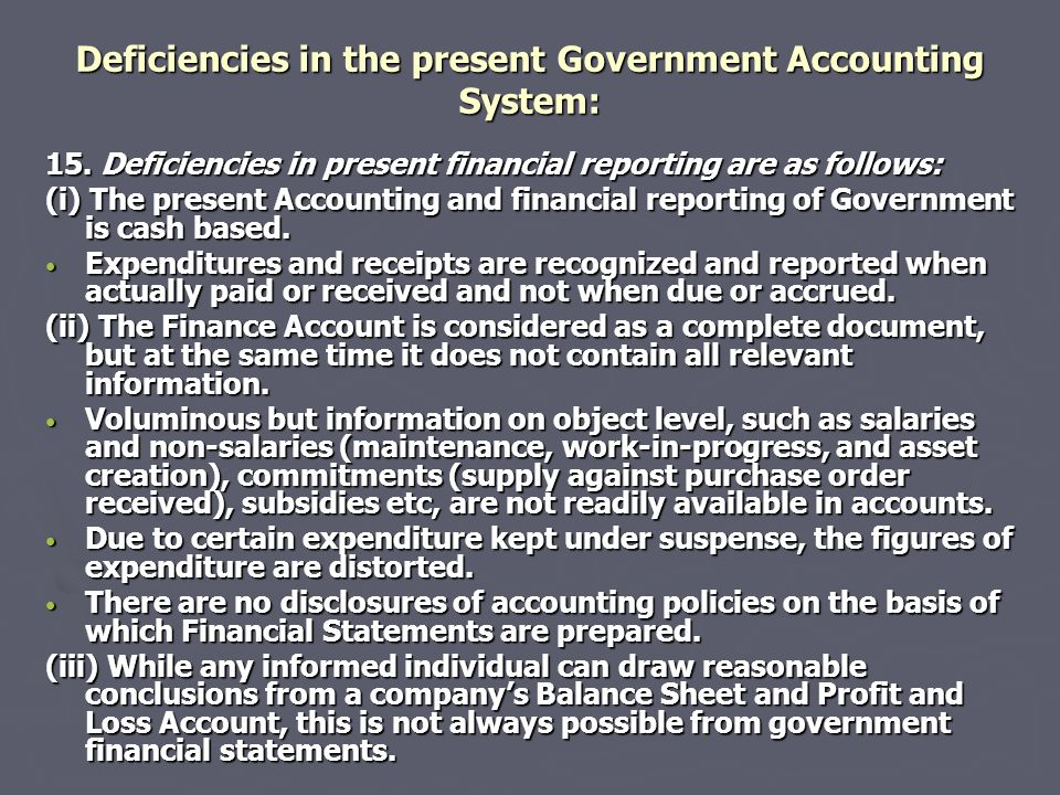 Deficiencies in the present Government Accounting System: 15. Deficiencies in present financial reporting are as follows: (i) The present Accounting a