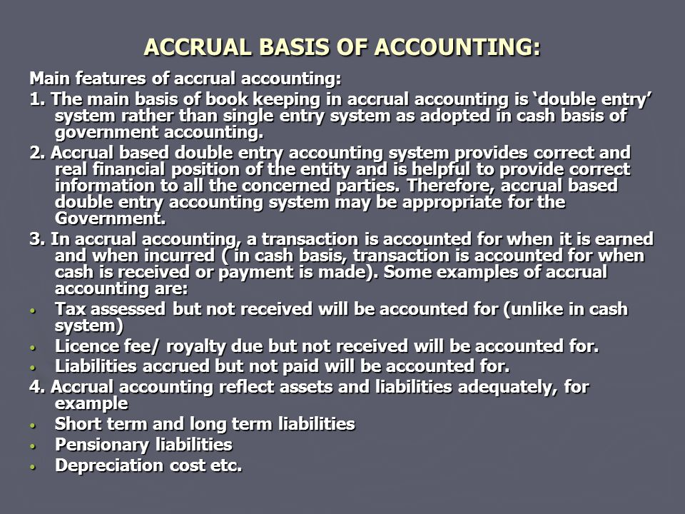 ACCRUAL BASIS OF ACCOUNTING: Main features of accrual accounting: 1. The main basis of book keeping in accrual accounting is 'double entry' system rat